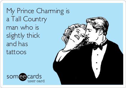 My Prince Charming is a Tall Country man who is slightly thick and has tattoos