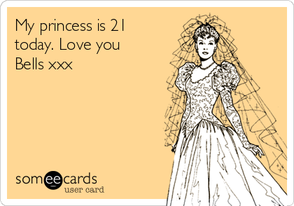 My princess is 21 today. Love you Bells xxx