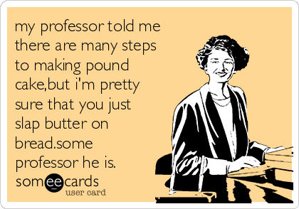 my professor told me there are many steps to making pound cake,but i'm pretty sure that you just slap butter on bread.some professor he is.