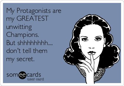 My Protagonists are my GREATEST unwitting Champions. But shhhhhhhh.... don't tell them  my secret.