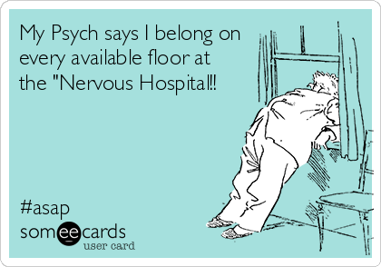 """My Psych says I belong on  every available floor at the """"Nervous Hospital!!     #asap"""
