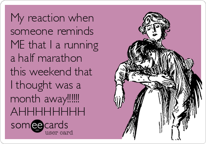 My reaction when someone reminds ME that I a running a half marathon this weekend that I thought was a month away!!!!!! AHHHHHHHH