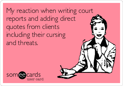 My reaction when writing court reports and adding direct quotes from clients including their cursing and threats.