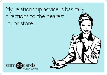My relationship advice is basically directions to the nearest liquor store.