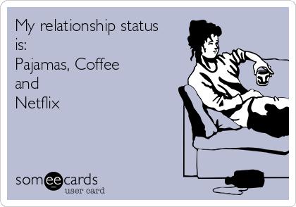 My relationship status is: Pajamas, Coffee and Netflix