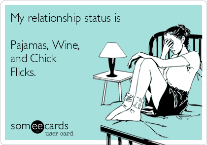 My relationship status is  Pajamas, Wine, and Chick Flicks.