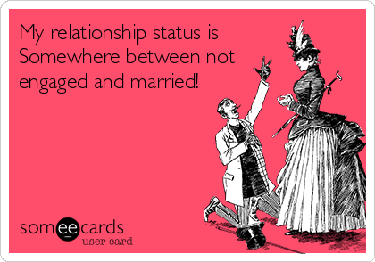My relationship status is Somewhere between not engaged and married!