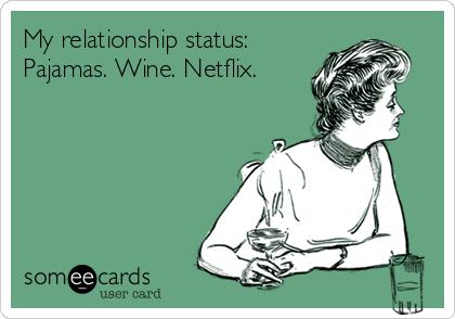My relationship status: Pajamas. Wine. Netflix.