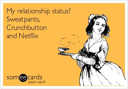 My relationship status? Sweatpants, Crunchbutton and Netflix