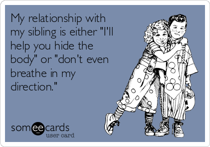 "My relationship with my sibling is either ""I'll help you hide the body"" or ""don't even breathe in my direction."""