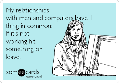 My relationships with men and computers have 1 thing in common:  If it's not working hit something or leave.