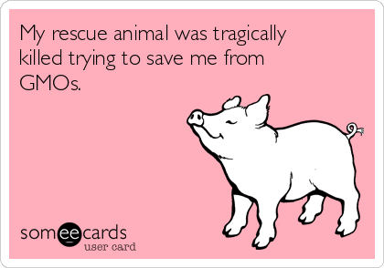 My rescue animal was tragically killed trying to save me from GMOs.