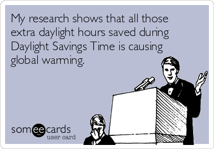 My research shows that all those extra daylight hours saved during Daylight Savings Time is causing global warming.