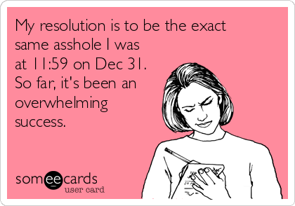 My resolution is to be the exact same asshole I was at 11:59 on Dec 31.  So far, it's been an overwhelming success.
