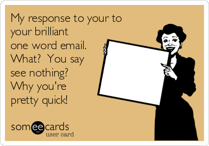 My response to your to your brilliant one word email. What?  You say see nothing? Why you're pretty quick!