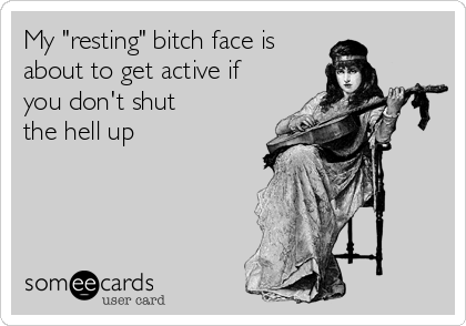 """My """"resting"""" bitch face is about to get active if you don't shut the hell up"""