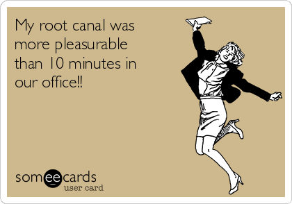 My root canal was more pleasurable than 10 minutes in our office!!