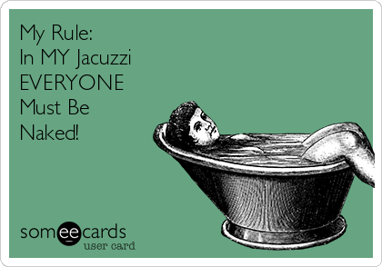 My Rule:  In MY Jacuzzi EVERYONE Must Be Naked!