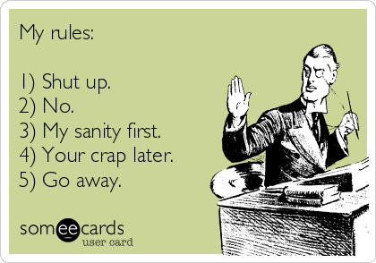 My rules:  1) Shut up. 2) No. 3) My sanity first. 4) Your crap later. 5) Go away.