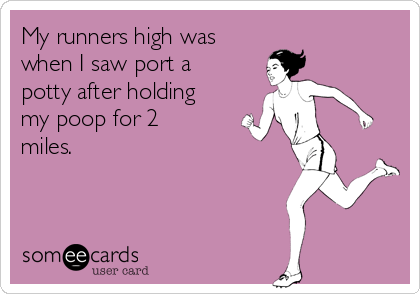 My runners high was when I saw port a potty after holding my poop for 2 miles.