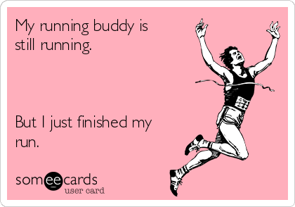 My running buddy is still running.    But I just finished my run.