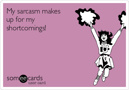 My sarcasm makes up for my shortcomings!