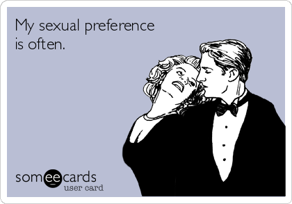 My sexual preference is often.