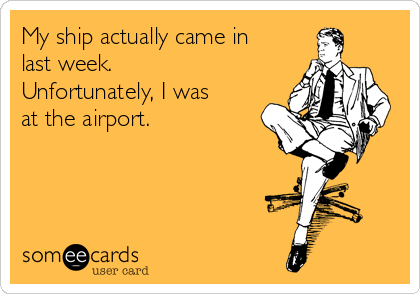 My ship actually came in last week.  Unfortunately, I was at the airport.