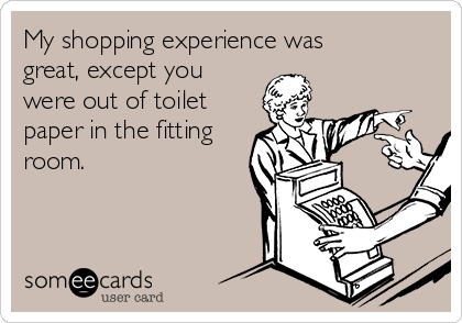 My shopping experience was great, except you were out of toilet paper in the fitting room.