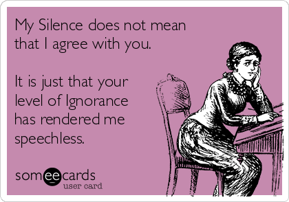 My Silence does not mean that I agree with you.   It is just that your level of Ignorance has rendered me speechless.