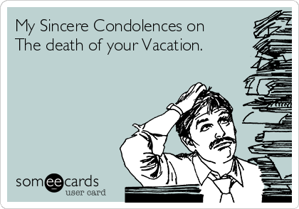 My Sincere Condolences on The death of your Vacation.
