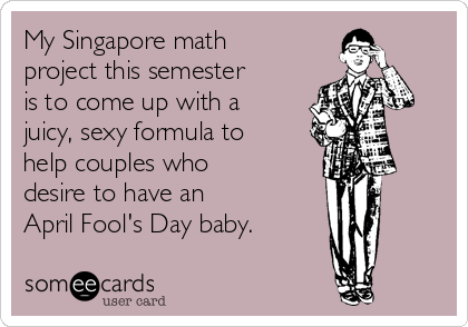 My Singapore math project this semester  is to come up with a juicy, sexy formula to help couples who desire to have an  April Fool's Day baby.