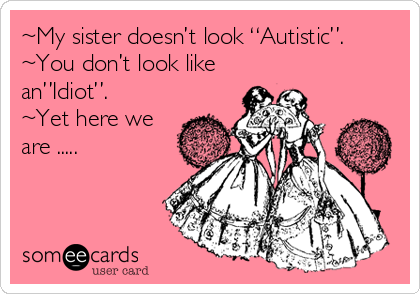 "~My sister doesn't look ""Autistic"". ~You don't look like  an""Idiot"". ~Yet here we are ....."
