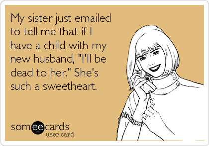"""My sister just emailed to tell me that if I have a child with my new husband, """"I'll be dead to her."""" She's such a sweetheart."""
