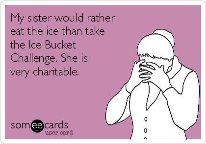 My sister would rather eat the ice than take the Ice Bucket Challenge. She is very charitable.