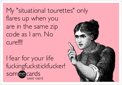 """My """"situational tourettes"""" only flares up when you are in the same zip code as I am. No cure!!!!  I fear for your life fuckingfuckstickfucker!"""