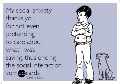 My social anxiety thanks you for not even pretending to care about what I was saying, thus ending the social interaction.