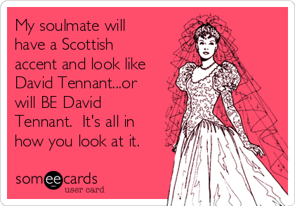 My soulmate will have a Scottish accent and look like David Tennant...or will BE David Tennant.  It's all in how you look at it.