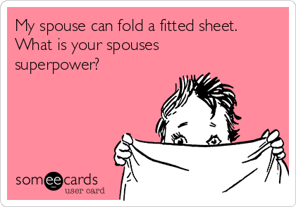 My spouse can fold a fitted sheet. What is your spouses  superpower?