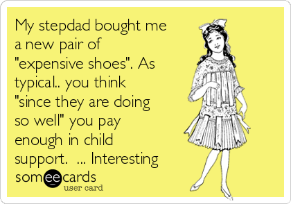 """My stepdad bought me a new pair of """"expensive shoes"""". As typical.. you think """"since they are doing so well"""" you pay enough in child support.  ... Interesting"""