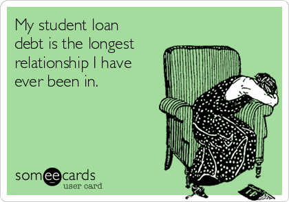 My student loan debt is the longest relationship I have ever been in.