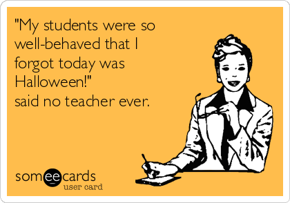 """My students were so well-behaved that I forgot today was Halloween!""  said no teacher ever."