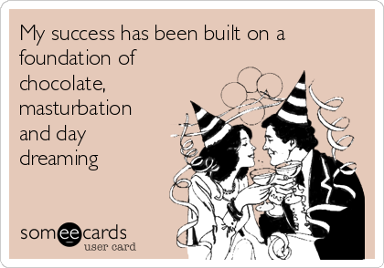 My success has been built on a foundation of chocolate, masturbation and day dreaming