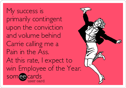 My success is primarily contingent upon the conviction and volume behind Carrie calling me a Pain in the Ass.   At this rate, I expect to  win Employee of the Year.
