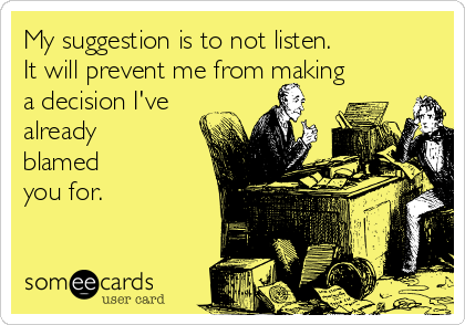 My suggestion is to not listen.  It will prevent me from making a decision I've already blamed you for.