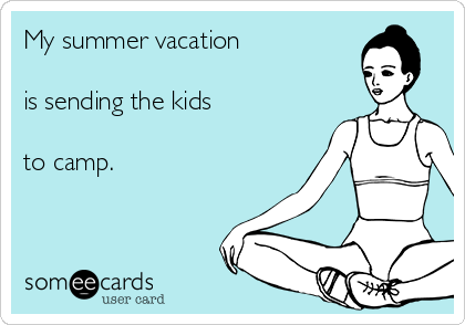 My summer vacation   is sending the kids  to camp.