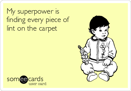 My superpower is finding every piece of lint on the carpet