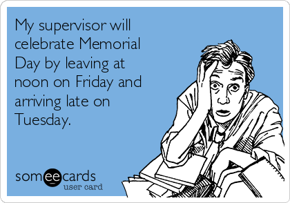 My supervisor will celebrate Memorial Day by leaving at noon on Friday and arriving late on Tuesday.