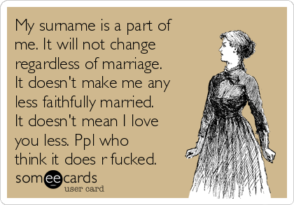 My surname is a part of me. It will not change regardless of marriage. It doesn't make me any less faithfully married. It doesn't mean I love you less. Ppl who think it does r fucked.