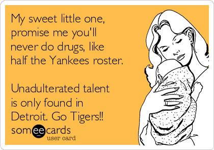 My sweet little one, promise me you'll never do drugs, like half the Yankees roster.  Unadulterated talent is only found in Detroit. Go Tigers!!